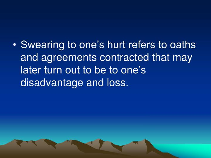 Swearing to one's hurt refers to oaths and agreements contracted that may later turn out to be to one's disadvantage and loss.