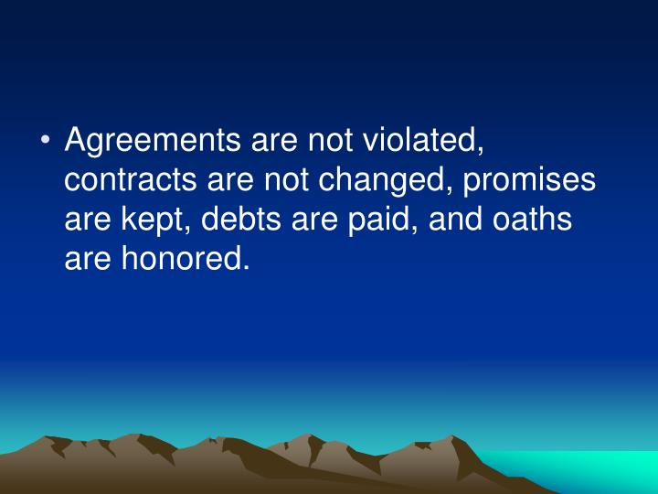 Agreements are not violated, contracts are not changed, promises are kept, debts are paid, and oaths are honored.