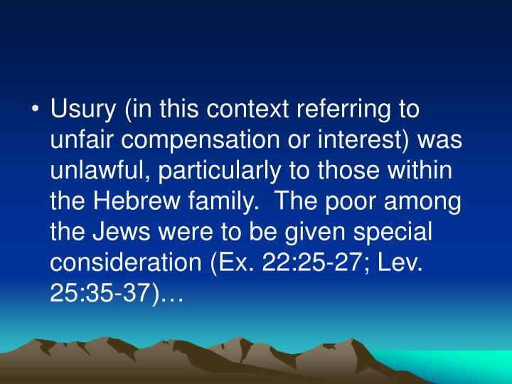 Usury (in this context referring to unfair compensation or interest) was unlawful, particularly to those within the Hebrew family.  The poor among the Jews were to be given special consideration (Ex. 22:25-27; Lev. 25:35-37)…
