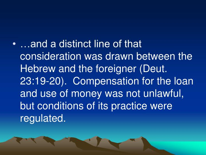 …and a distinct line of that consideration was drawn between the Hebrew and the foreigner (Deut. 23:19-20).  Compensation for the loan and use of money was not unlawful, but conditions of its practice were regulated.