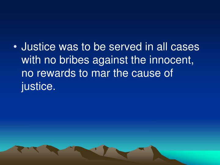 Justice was to be served in all cases with no bribes against the innocent, no rewards to mar the cause of justice.