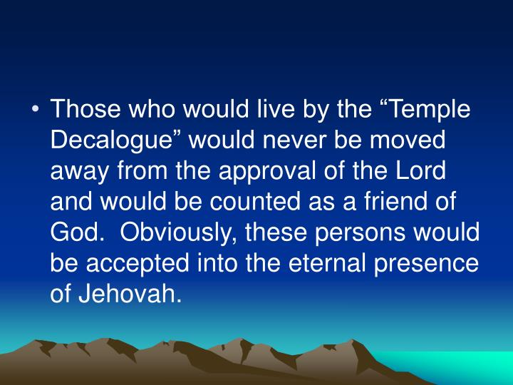 "Those who would live by the ""Temple Decalogue"" would never be moved away from the approval of the Lord and would be counted as a friend of God.  Obviously, these persons would be accepted into the eternal presence of Jehovah."