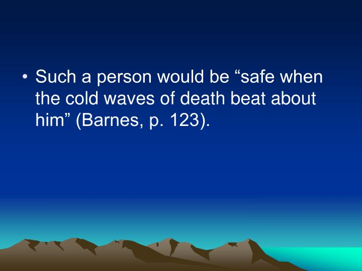 "Such a person would be ""safe when the cold waves of death beat about him"" (Barnes, p. 123)."