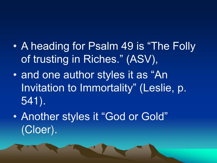 "A heading for Psalm 49 is ""The Folly of trusting in Riches."" (ASV),"