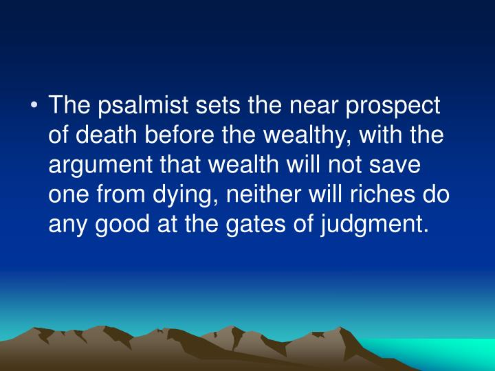 The psalmist sets the near prospect of death before the wealthy, with the argument that wealth will not save one from dying, neither will riches do any good at the gates of judgment.