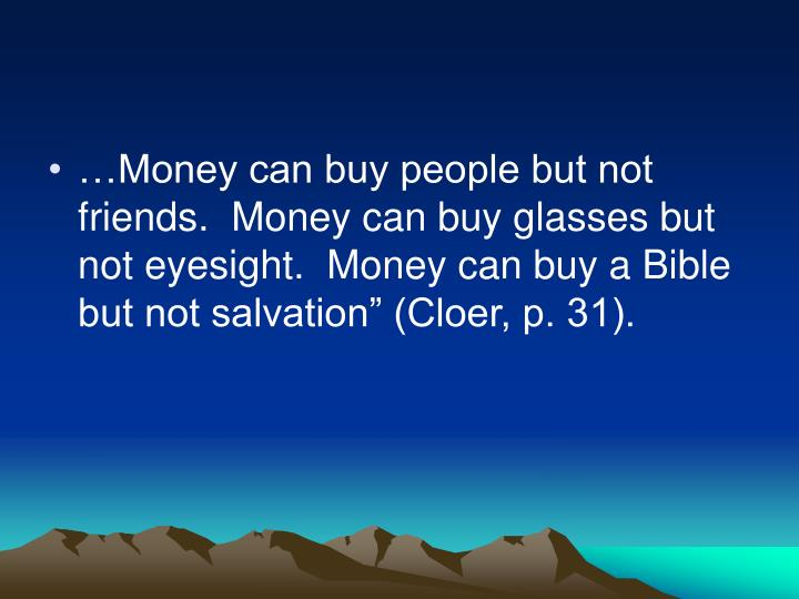 "…Money can buy people but not friends.  Money can buy glasses but not eyesight.  Money can buy a Bible but not salvation"" (Cloer, p. 31)."