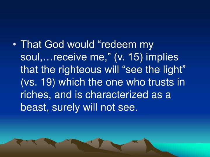 "That God would ""redeem my soul,…receive me,"" (v. 15) implies that the righteous will ""see the light"" (vs. 19) which the one who trusts in riches, and is characterized as a beast, surely will not see."