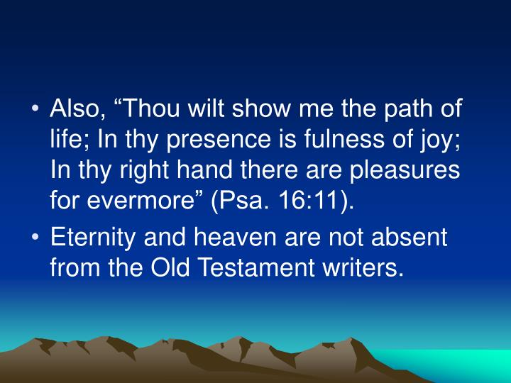 "Also, ""Thou wilt show me the path of life; In thy presence is fulness of joy; In thy right hand there are pleasures for evermore"" (Psa. 16:11)."