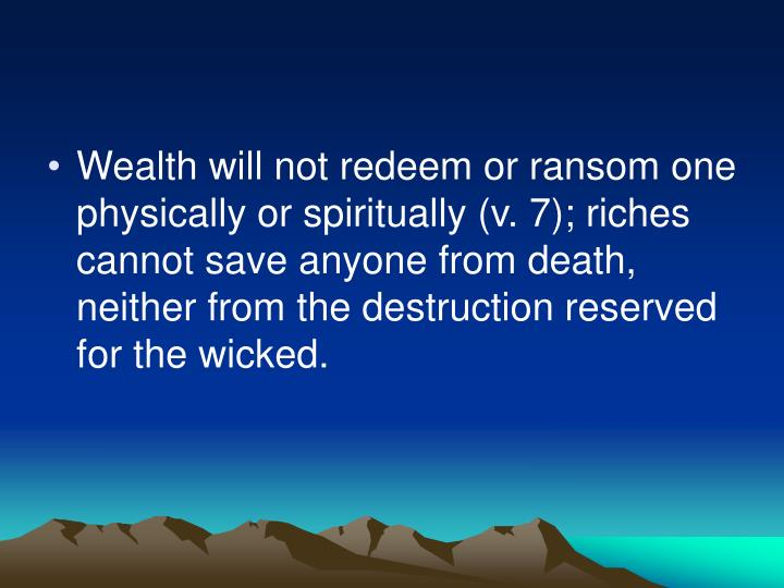 Wealth will not redeem or ransom one physically or spiritually (v. 7); riches cannot save anyone from death, neither from the destruction reserved for the wicked.
