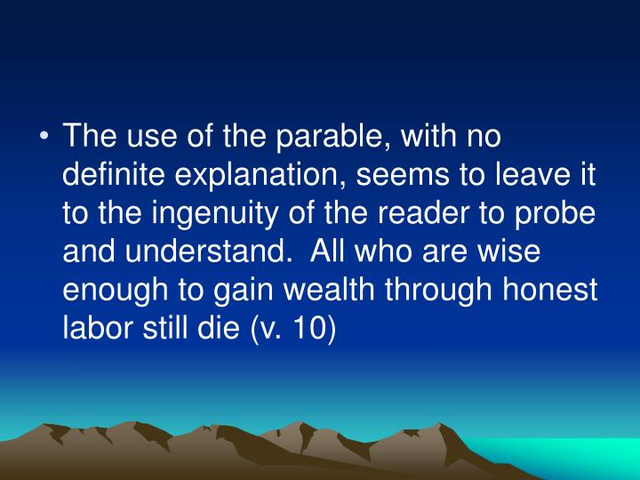The use of the parable, with no definite explanation, seems to leave it to the ingenuity of the reader to probe and understand.  All who are wise enough to gain wealth through honest labor still die (v. 10)