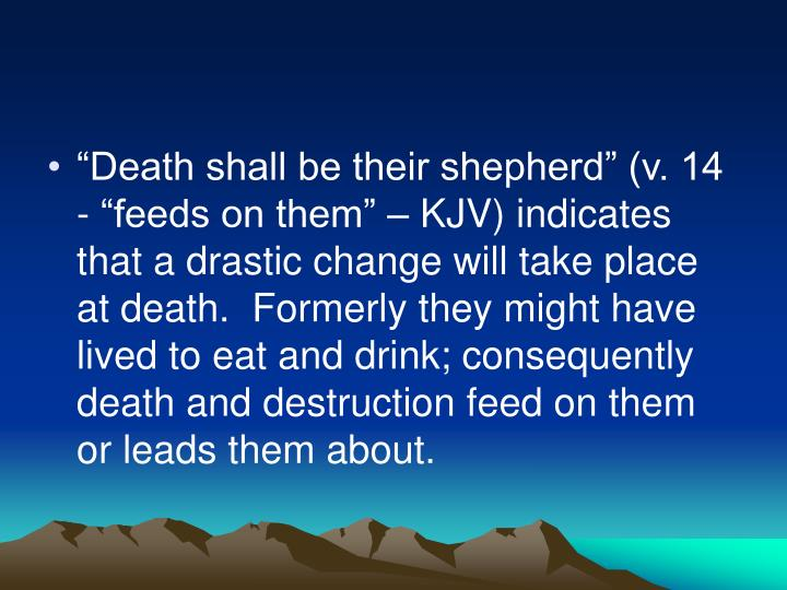 """Death shall be their shepherd"" (v. 14 - ""feeds on them"" – KJV) indicates that a drastic change will take place at death.  Formerly they might have lived to eat and drink; consequently death and destruction feed on them or leads them about."