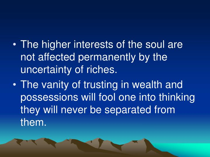 The higher interests of the soul are not affected permanently by the uncertainty of riches.
