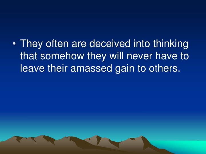 They often are deceived into thinking that somehow they will never have to leave their amassed gain to others.