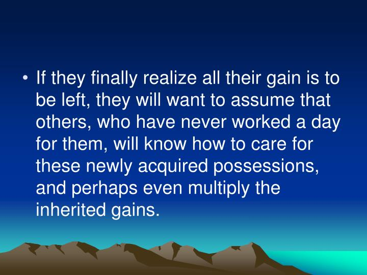 If they finally realize all their gain is to be left, they will want to assume that others, who have never worked a day for them, will know how to care for these newly acquired possessions, and perhaps even multiply the inherited gains.