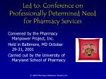 led to conference on professionally determined need for pharmacy services