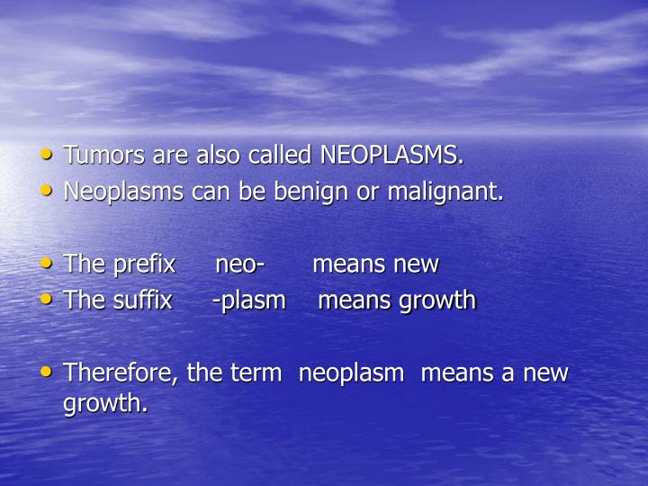 Tumors are also called NEOPLASMS.