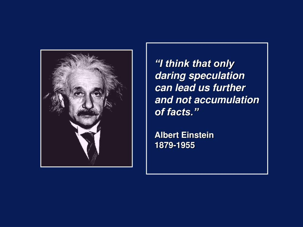 """""""I think that only daring speculation can lead us further and not accumulation of facts."""""""