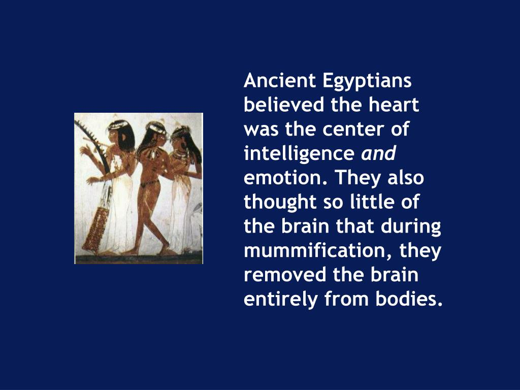 Ancient Egyptians believed the heart was the center of intelligence