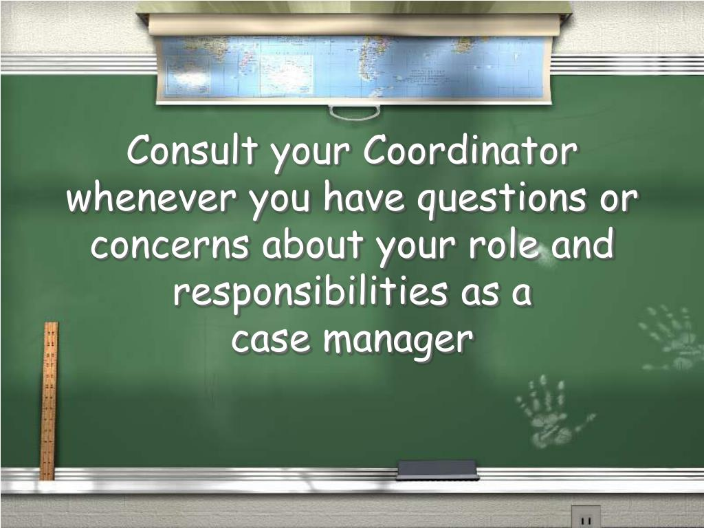Consult your Coordinator whenever you have questions or concerns about your role and responsibilities as a