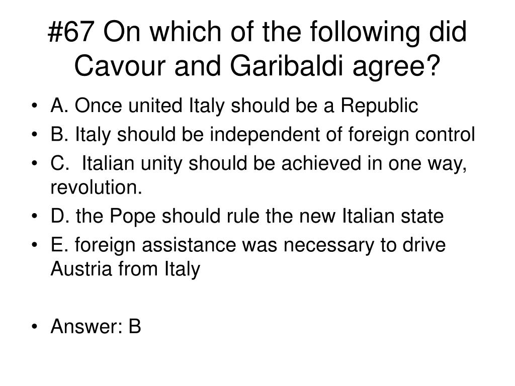 #67 On which of the following did Cavour and Garibaldi agree?