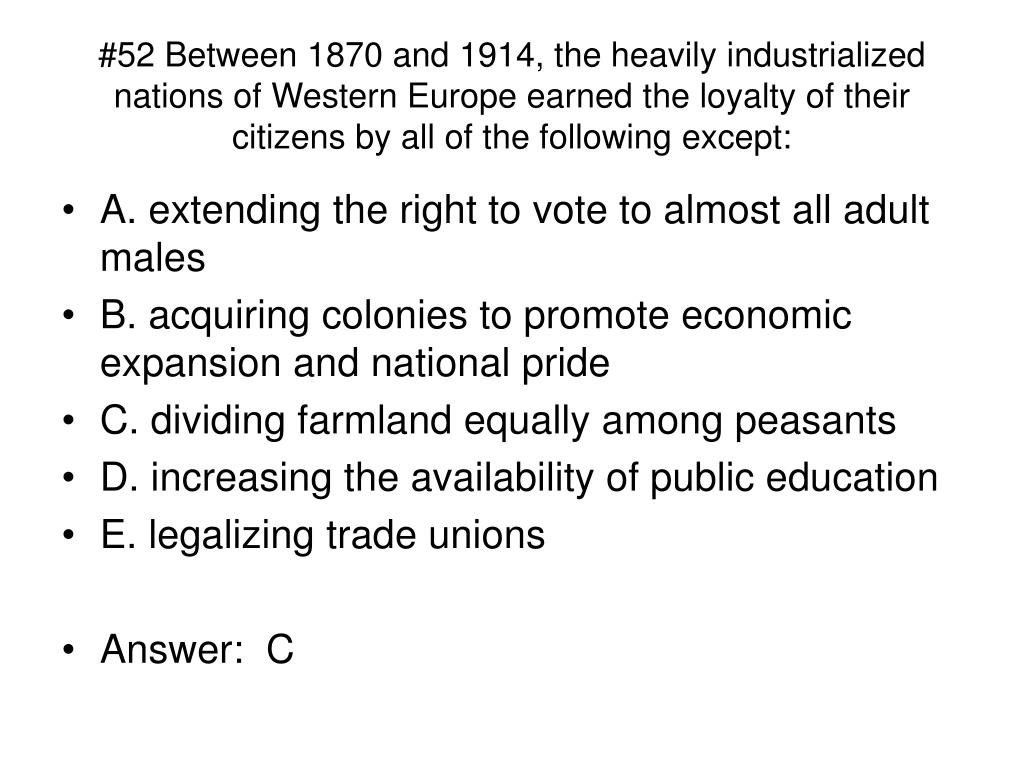 #52 Between 1870 and 1914, the heavily industrialized nations of Western Europe earned the loyalty of their citizens by all of the following except: