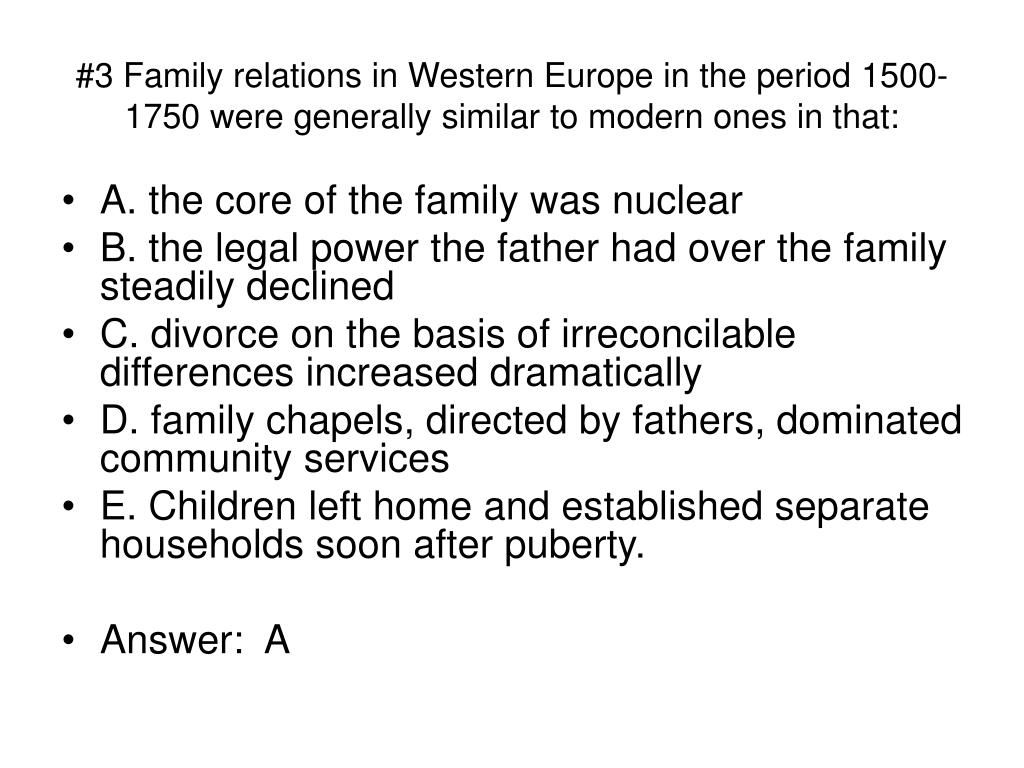 #3 Family relations in Western Europe in the period 1500-1750 were generally similar to modern ones in that: