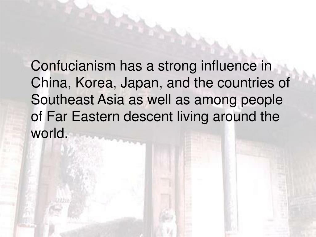 Confucianism has a strong influence in China, Korea, Japan, and the countries of Southeast Asia as well as among people of Far Eastern descent living around the world.