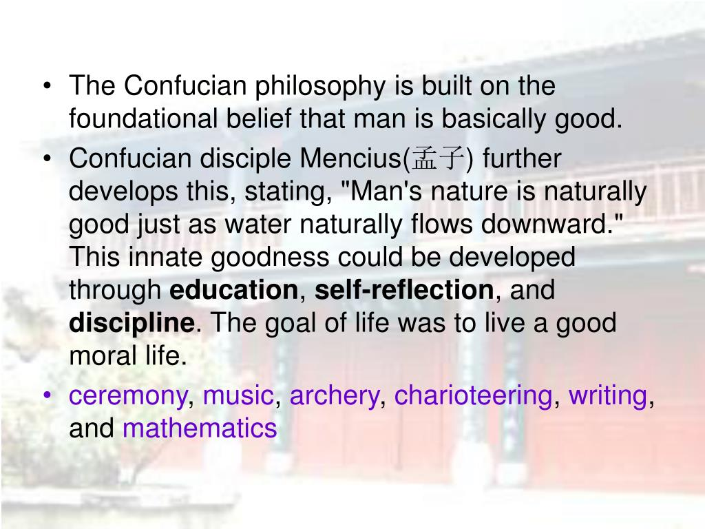 The Confucian philosophy is built on the foundational belief that man is basically good.
