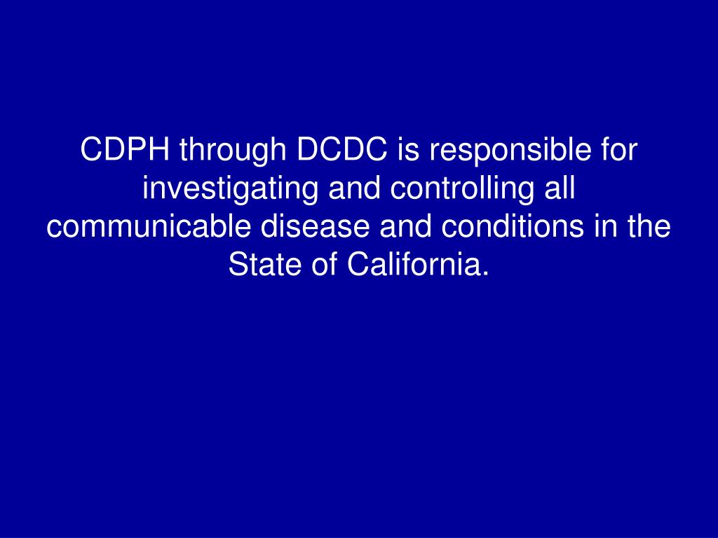 CDPH through DCDC is responsible for investigating and controlling all communicable disease and conditions in the State of California.