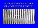 aggressive fire attack or aggressive rescue