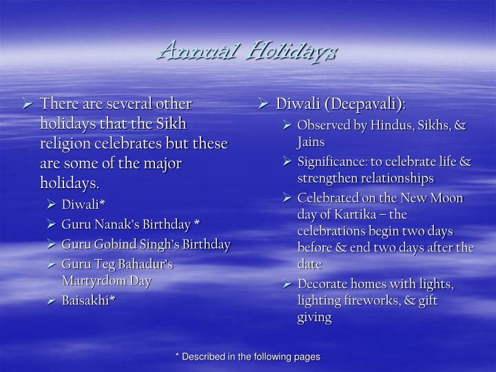 There are several other holidays that the Sikh religion celebrates but these are some of the major holidays.