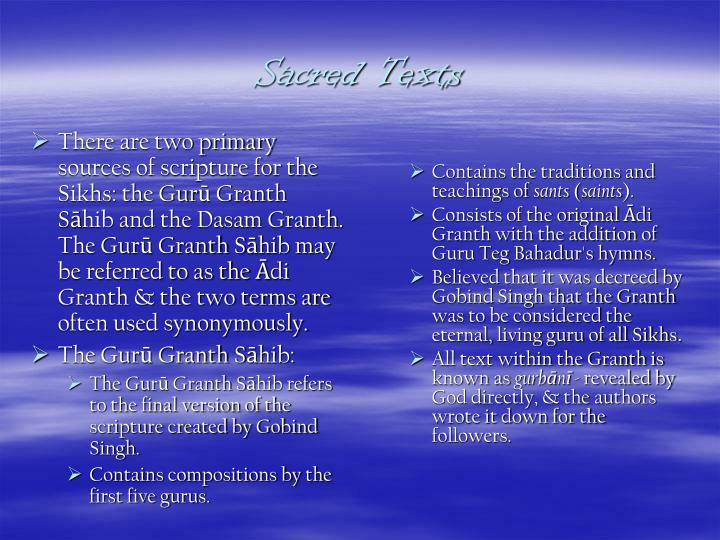 There are two primary sources of scripture for the Sikhs: the Gurū Granth Sāhib and the Dasam Granth. The Gurū Granth Sāhib may be referred to as the Ādi Granth & the two terms are often used synonymously.