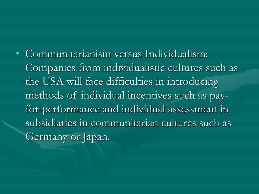 Communitarianism versus Individualism:  Companies from individualistic cultures such as the USA will face difficulties in introducing methods of individual incentives such as pay-for-performance and individual assessment in subsidiaries in communitarian cultures such as Germany or Japan.