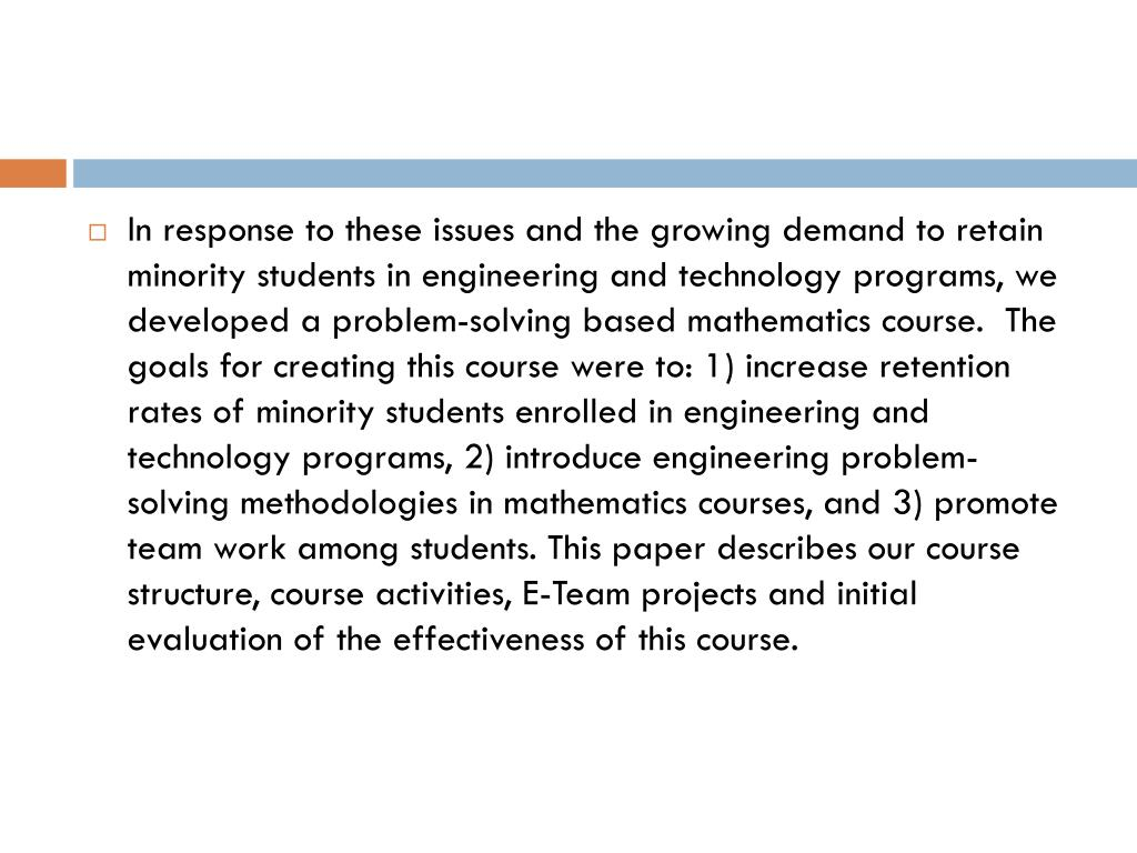 In response to these issues and the growing demand to retain minority students in engineering and technology programs, we developed a problem-solving based mathematics course.  The goals for creating this course were to: 1) increase retention rates of minority students enrolled in engineering and technology programs, 2) introduce engineering problem-solving methodologies in mathematics courses, and 3) promote team work among students. This paper describes our course structure, course activities, E-Team projects and initial evaluation of the effectiveness of this course.