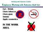 working with asbestos cont d e mployees w orking with a sbestos shall not