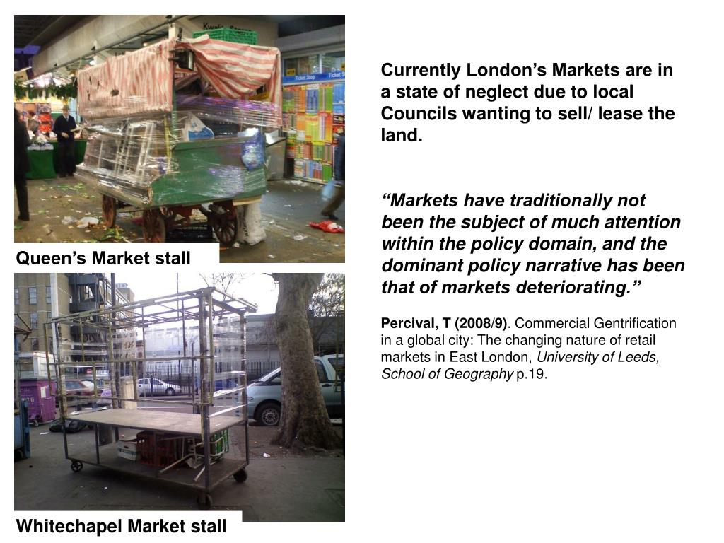 Currently London's Markets are in a state of neglect due to local Councils wanting to sell/ lease the land.