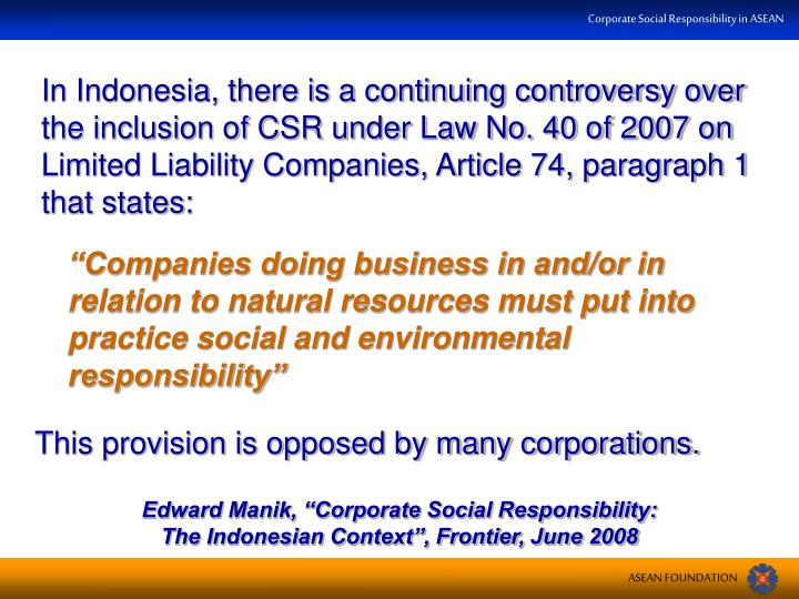 In Indonesia, there is a continuing controversy over the inclusion of CSR under Law No. 40 of 2007 on Limited Liability Companies, Article 74, paragraph 1 that states: