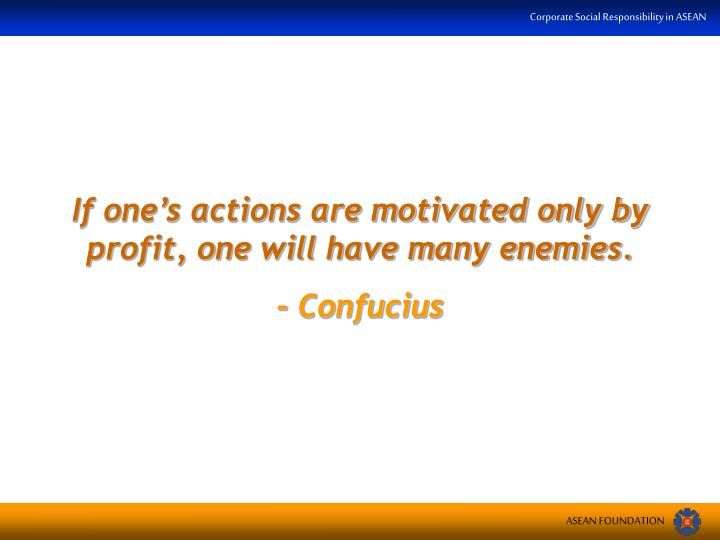 If one's actions are motivated only by profit, one will have many enemies.