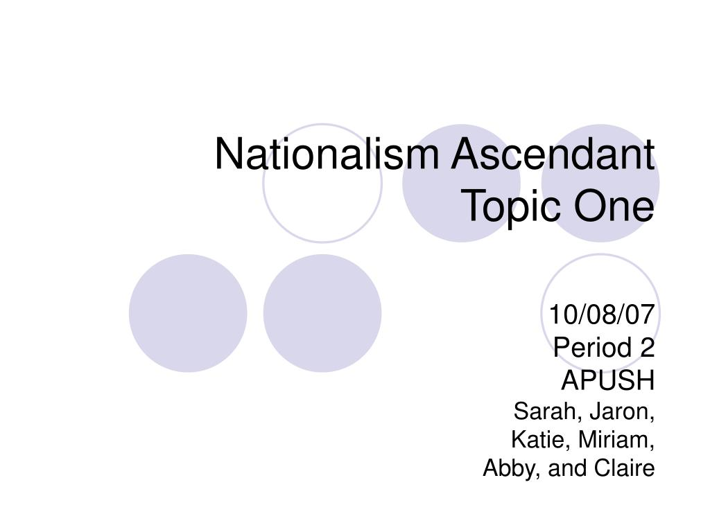 nationalism ascendant topic one 10 08 07 period 2 apush sarah jaron katie miriam abby and claire l.