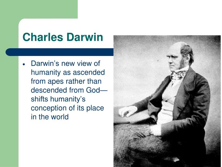 Darwin's new view of humanity as ascended from apes rather than descended from God— shifts humanity's conception of its place in the world