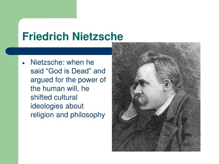 "Nietzsche: when he said ""God is Dead"" and argued for the power of the human will, he shifted cultural ideologies about religion and philosophy"