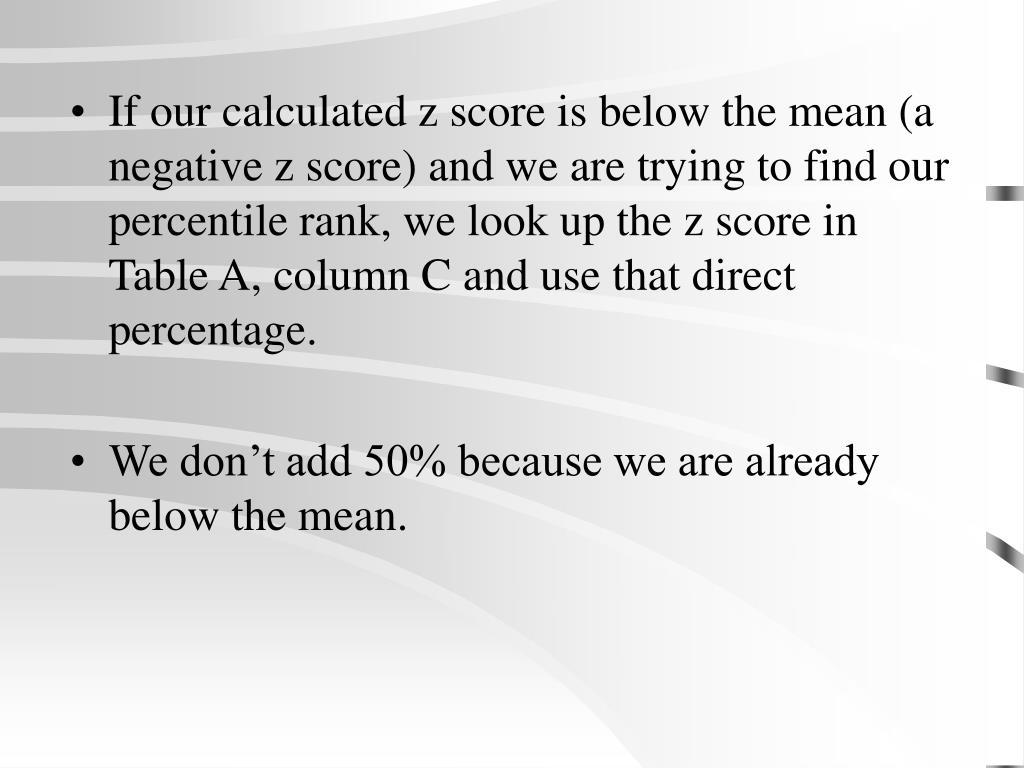 If our calculated z score is below the mean (a negative z score) and we are trying to find our percentile rank, we look up the z score in Table A, column C and use that direct percentage.