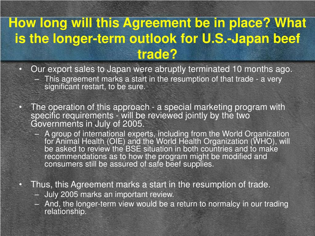 How long will this Agreement be in place? What is the longer-term outlook for U.S.-Japan beef trade?