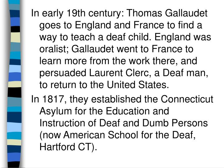 In early 19th century: Thomas Gallaudet goes to England and France to find a way to teach a deaf chi...