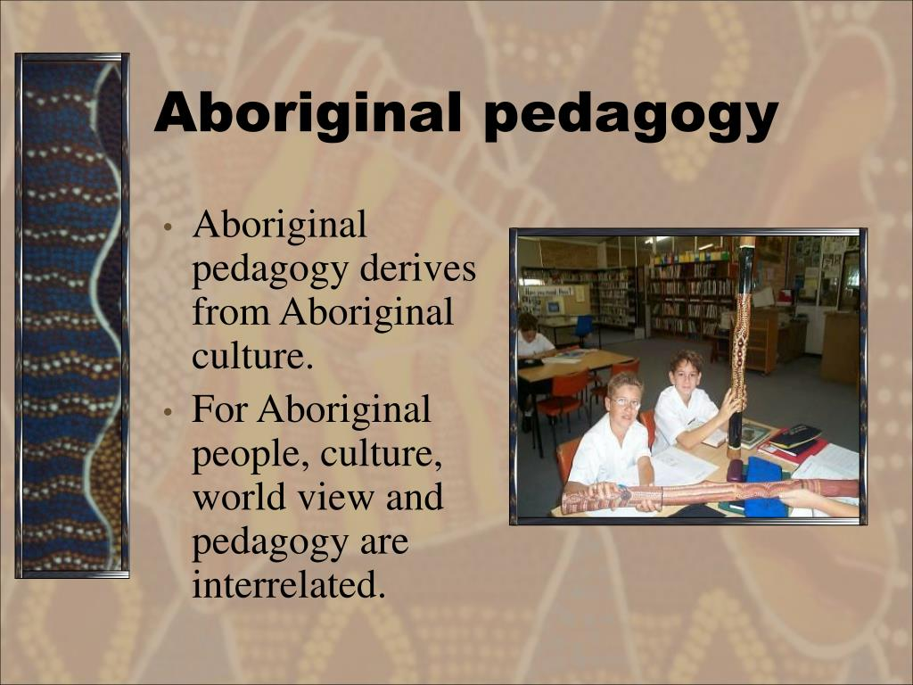 Aboriginal pedagogy derives from Aboriginal culture.