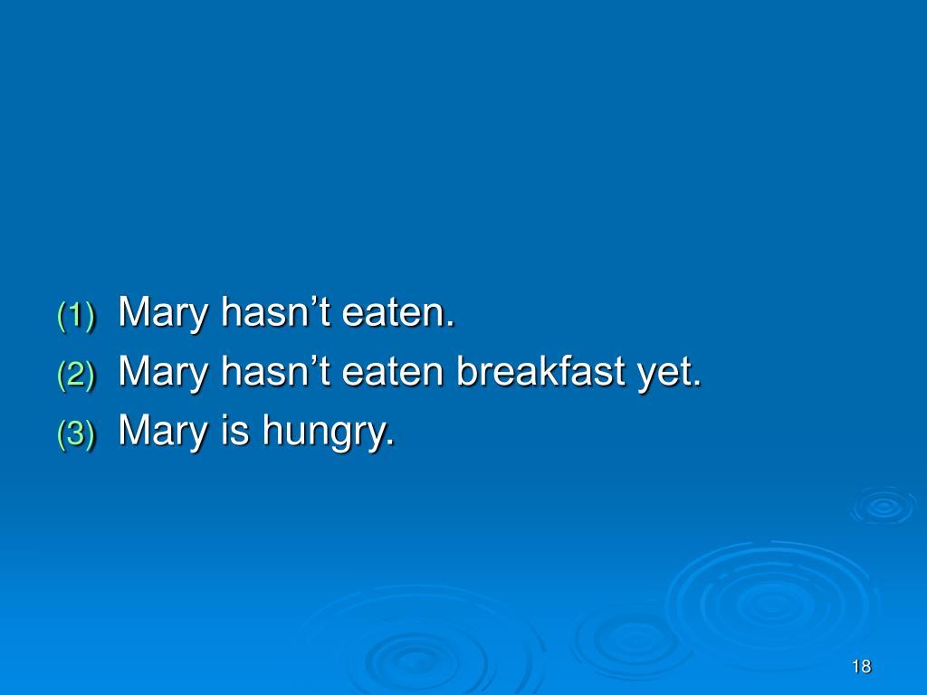 Mary hasn't eaten.