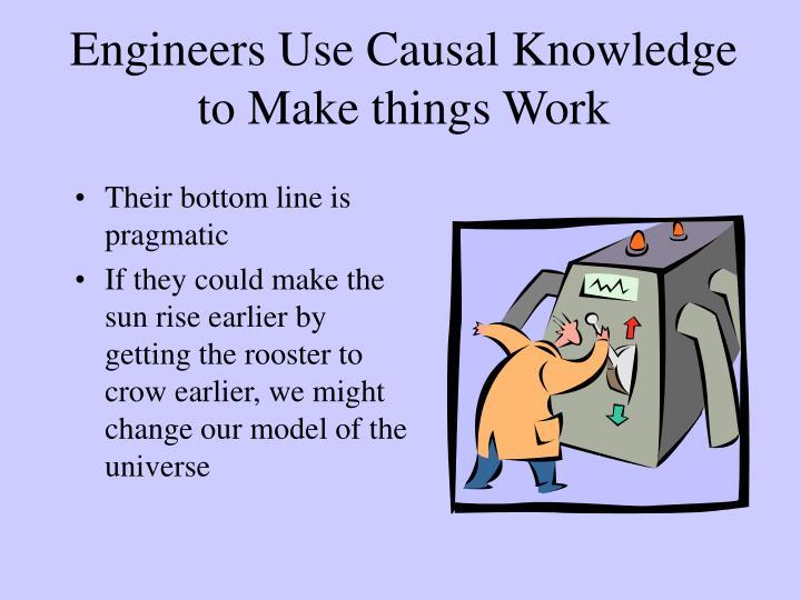 Engineers Use Causal Knowledge to Make things Work