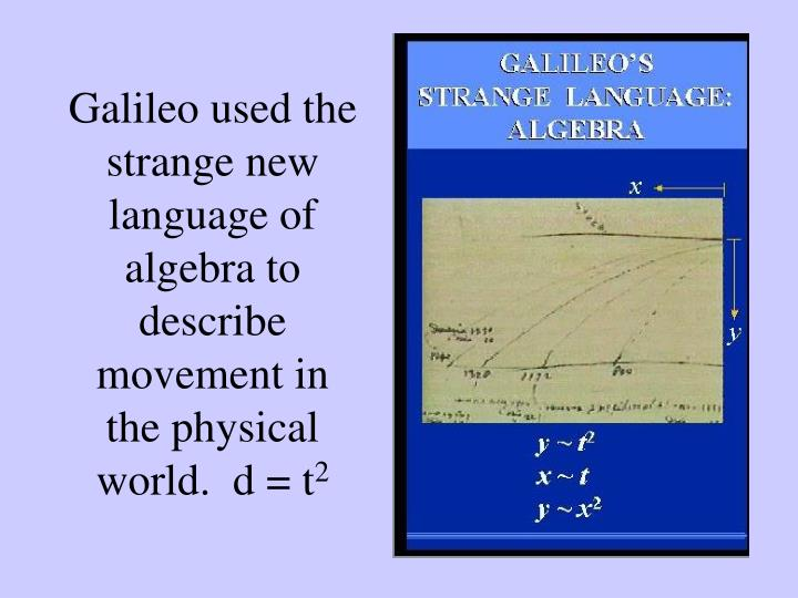 Galileo used the strange new language of algebra to describe movement in the physical world.  d = t