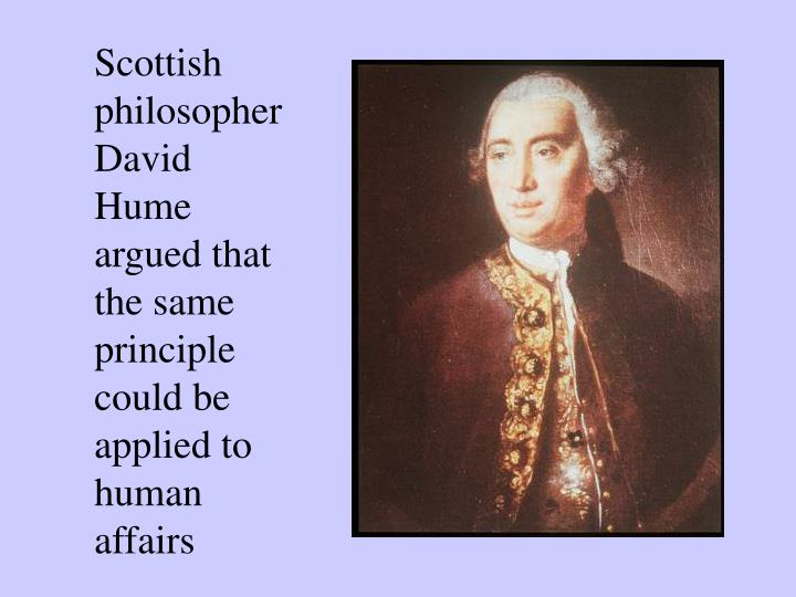 Scottish philosopher David Hume argued that the same principle could be applied to human affairs