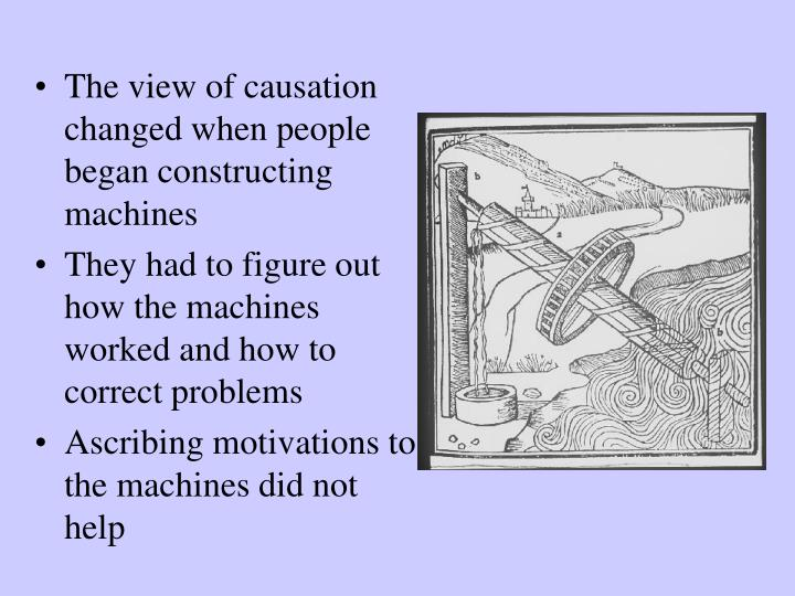The view of causation changed when people began constructing machines